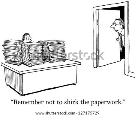"""Remember not to shirk the paper work."""