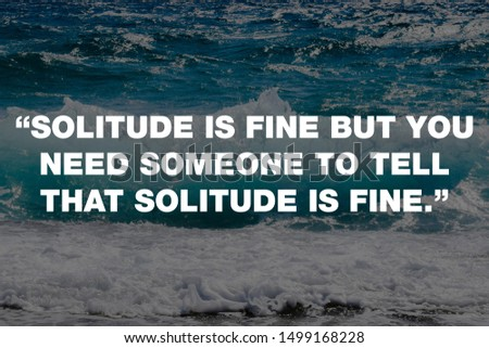 """""""Solitude is fine but you need someone to tell that solitude is fine.""""  #1499168228"""