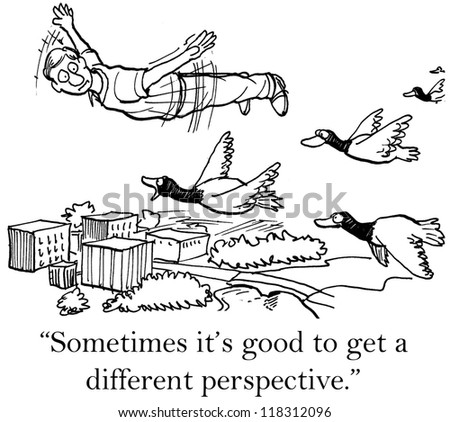 """Sometimes it's good to get a different perspective."""