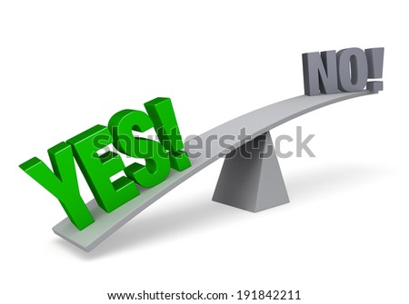 """A bright, green """"YES!"""" weighs one end of a gray balance beam down while a gray """"NO"""" sits high in the air on the other end. Isolated on white."""