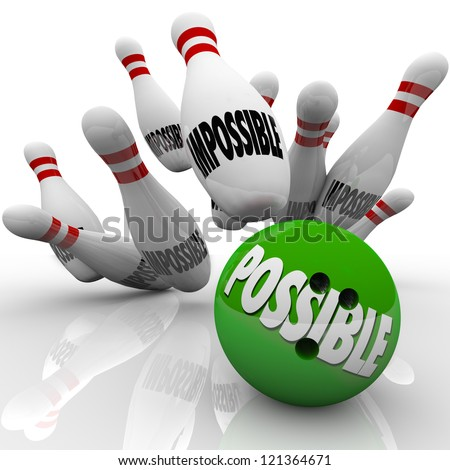 A green bowling ball with the word Possible hits a strike in pins marked Impossible to prove naysayers wrong and show you can achieve a difficult goal or mission