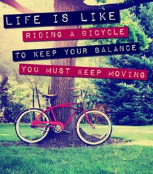 a quote: life is like riding a bike to keep your balance you must keep moving, over a bike photo toned with a retro vintage instagram filter app or action