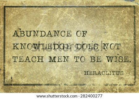 Abundance of knowledge does not teach men to be wise - ancient Greek philosopher Heraclitus quote printed on grunge vintage cardboard