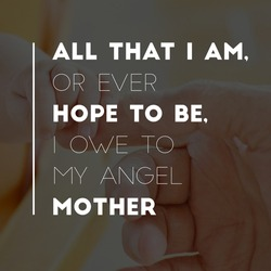 All that I am, or ever hope to be, I owe to my angel mother, best praising tribute quotes for parents, hands in the background, celebration stock wallpapers