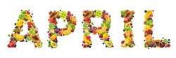 April word made of different fruits and berries isolated on white background, creative concept of healthy diet, lettering with fresh food ingredients