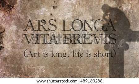 Ars longa, vita brevis. Latin phrase meaning Art is long, life is short.
