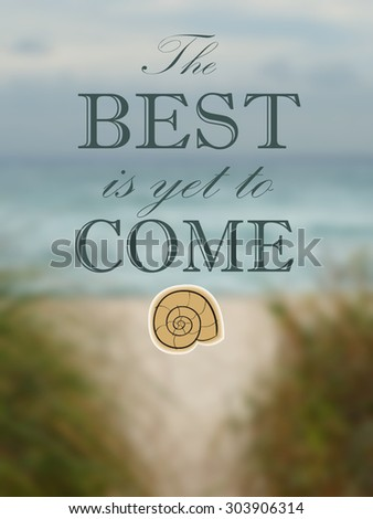Background blur of beach scene. Perspective is from a pathway through sea grasses leading to a sandy beach in front of blue ocean. The weather appears to be overcast.  Optimistic message included.