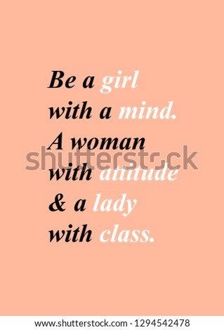 Be a girl with mind, a woman with attitude and a lady with class woman quote