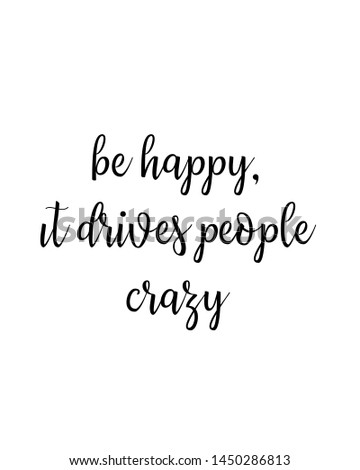 be happy it drives people crazy  print. typography poster. Typography poster in black and white. Motivation and inspiration quote. Black inspirational quote isolated on the white background.