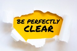 BE PERFECTLY CLEAR message written under torn paper. Business, technology, internet concept.