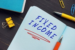 Business concept about FIXED INCOME with phrase on the page. Fixed incomebroadly refers to those types of investment security that pay investorsfixedinterest