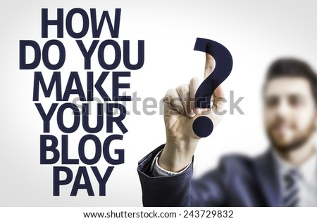 Business man pointing to transparent board with text: How Do You Make Your Blog Pay?