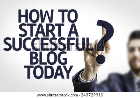 Business man pointing to transparent board with text: How to Start a Successful Blog Today?