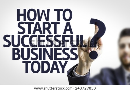 Business man pointing to transparent board with text: How to Start a Successful Business Today?