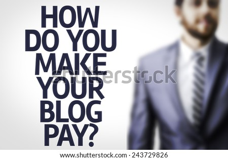 Business man with the text: How Do You Make Your Blog Pay?