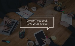 BUSINESS TEAMWORK WORKING OFFICE BRAINSTORMING DO WHAT YOU LOVE;LOVE WHAT YOU DO CONCEPT