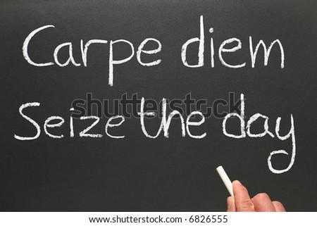 Carpe diem, Latin for seize the day, a famous phrase.