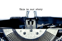 close up image of typewriter with paper sheet and the phrase:This is our story. copy space for your text. retro filtered