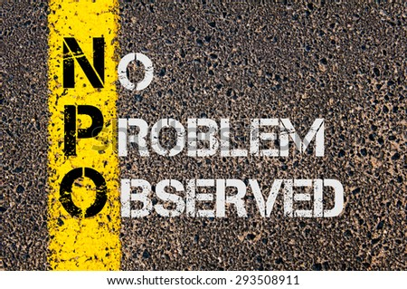 Concept image of Business Acronym NPO as No Problem Observed written over road marking yellow painted line.