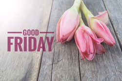 Concept vintage color on flower and wooden table with word GOOD FRIDAY