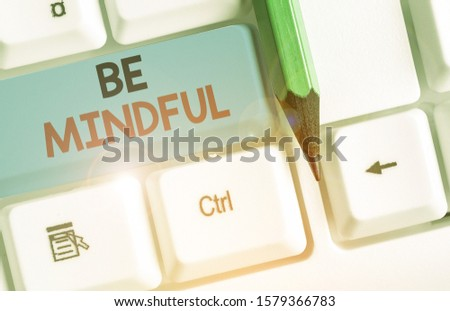 Conceptual hand writing showing Be Mindful. Business photo text paying close attention to or being conscious of something. #1579366783