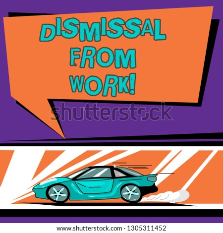 Conceptual hand writing showing Dismissal From Work. Business photo text Terminated from Employment for reason Get fired Car with Fast Movement icon and Exhaust Smoke Speech Bubble.