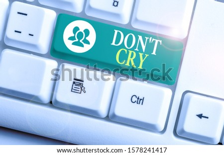 Conceptual hand writing showing Don T Cry. Business photo text Shed tears typically as an expression of distress pain or sorrow. #1578241417