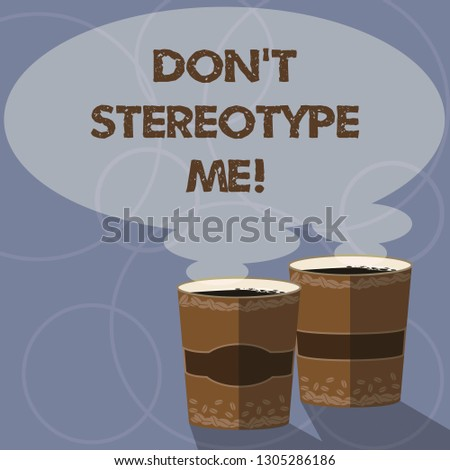 Conceptual hand writing showing Don T Stereotype Me. Business photo showcasing any thought widely adopted by specific types individuals Two To Go Cup with Beverage and Steam icon Speech Bubble.