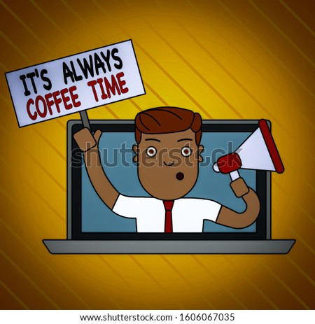 Conceptual hand writing showing It S Always Coffee Time. Business photo showcasing quote for caffeine lovers Drink all over day Man Speaking Through Laptop into Megaphone Plate with Handle.