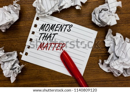 Conceptual hand writing showing Moments That Matter. Business photo showcasing Meaningful positive happy memorable important times Written white page touched red marker scattered paper lump. #1140809120
