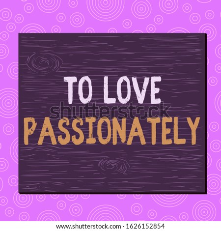 Conceptual hand writing showing To Love Passionately. Business photo text Strong feeling for someone or something else Affection Square rectangle unreal cartoon wood on the coloured wall.