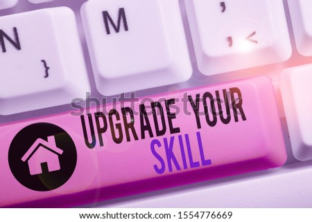 Conceptual hand writing showing Upgrade Your Skill. Business photo text Expand Scope of Knowledge Optimize Skills Craft. #1554776669