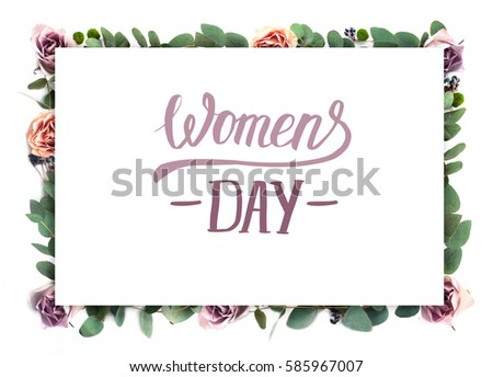 "Creative flower frame. White paper on the background of roses flowers and eucalyptus with hand drawn lettering ""Women`s Day"". 8 March invitation, a greeting card. #585967007"