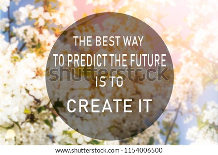 Development, personal growth. Motivational quote to create future on nature abstract background. the best way to predict the future is to create it