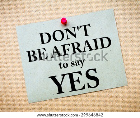 Don\'t Be Afraid To Say YES Message written on recycled paper note pinned on cork board. Motivational concept Image