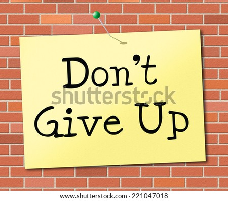 Don't Give Up Representing Positive Positivity And Determination