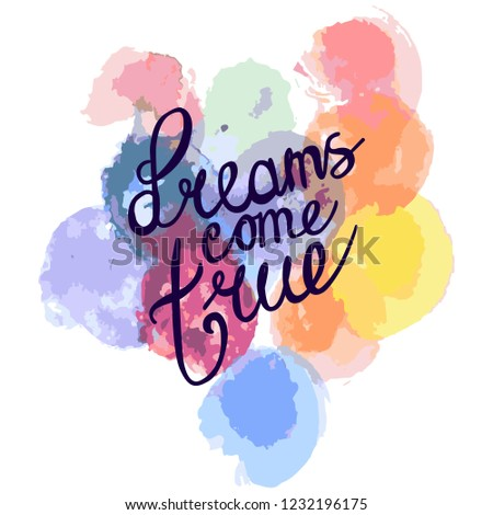 dreams come true.multicolored texture of watercolor with multi-colored circles. hand lettering positive quote