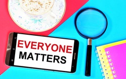 Everyone matters. Text label on the screen of the smartphone. The absolute value of truth, moral goodness, beauty, freedom.