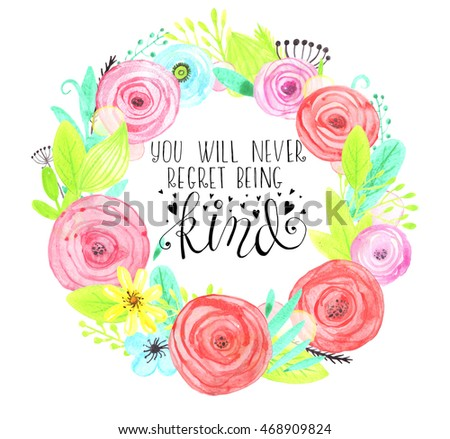 Flower watercolor wreath for beautiful design. Lettering. hand-written words. You will never regret being kind #468909824
