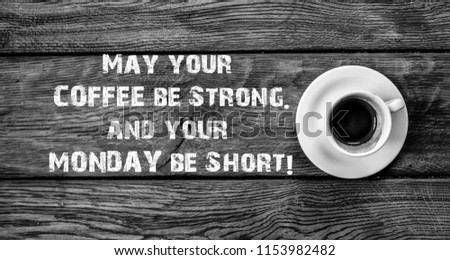 Funny Quote, May your Coffee be Strong and your Monday be short, Cup of Coffee, shot from above, on wooden background. Props and Sayings