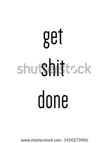 get shit done print. typography poster. Typography poster in black and white. Motivation and inspiration quote. Black inspirational quote isolated on the white background.