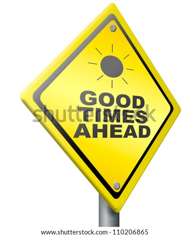good times ahead optimistic yellow road sign being positive and optimism for a bright future and great time