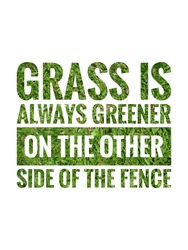 Grass is always greener on the other side of the fence. wording with green grass filling and white background