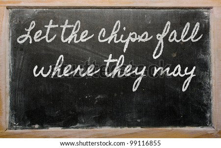 handwriting blackboard writings - Let the chips fall where they may