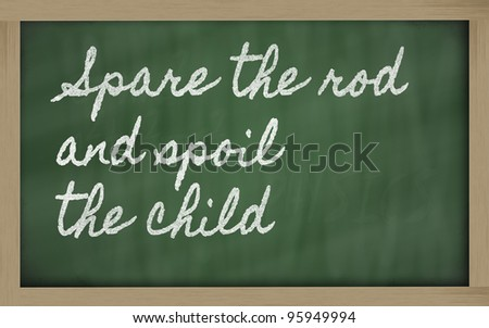 guess that the phrase 'spare the rod spoil the child' has taken on a ...