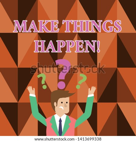 Handwriting text writing Make Things Happen. Concept meaning you will have to make hard efforts in order to achieve it Confused Businessman Raising Both Arms with Question Marks Above his Head.