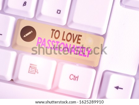 Handwriting text writing To Love Passionately. Concept meaning Strong feeling for someone or something else Affection.