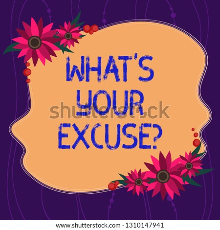 Handwriting text writing What S Your Excuse. Concept meaning when being asked to provide reasons for your actions Blank Uneven Color Shape with Flowers Border for Cards Invitation Ads.