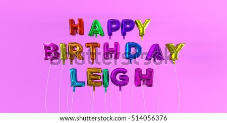 Happy Birthday Leigh card with balloon text - 3D rendered stock image. This image can be used for a eCard or a print postcard.