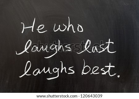 He who laughs last laughs best saying written on chalkboard